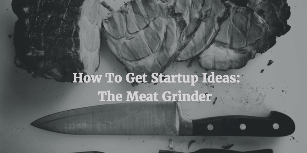 The meat grinder startup idea strategy